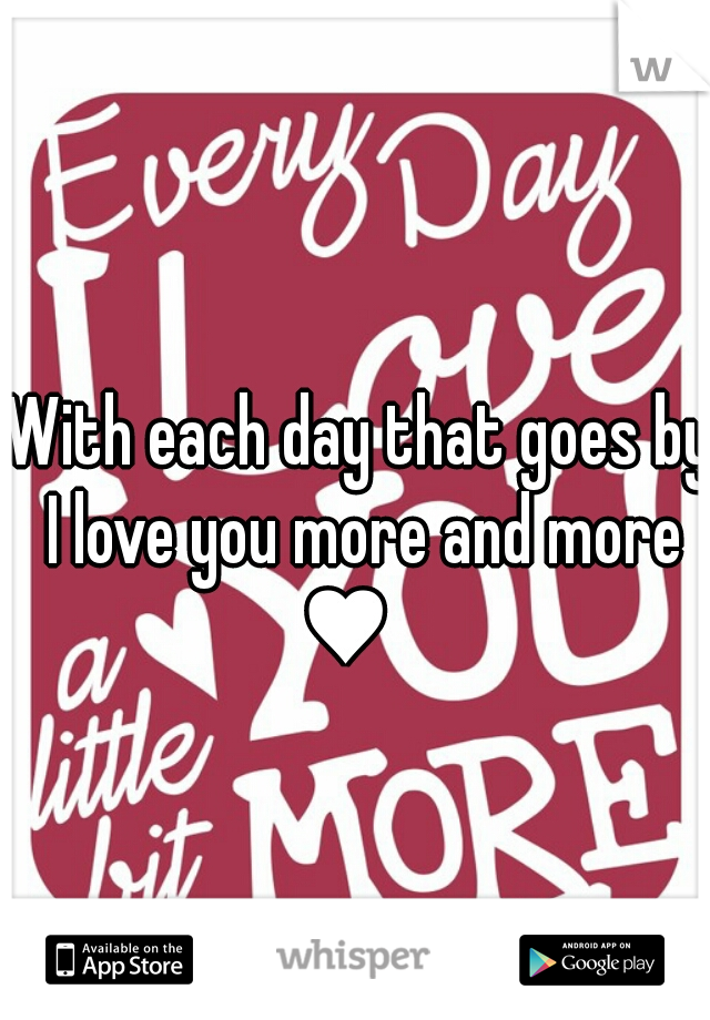 With each day that goes by  I love you more and more ♥