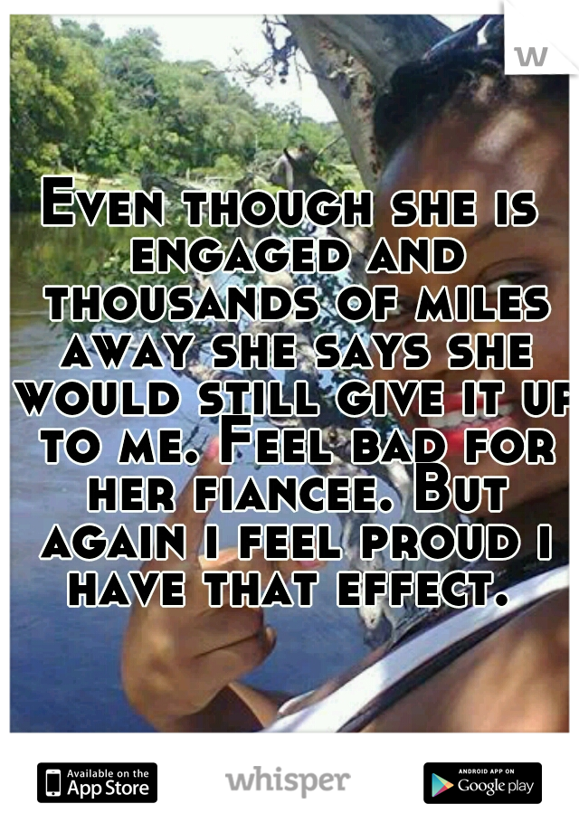 Even though she is engaged and thousands of miles away she says she would still give it up to me. Feel bad for her fiancee. But again i feel proud i have that effect.