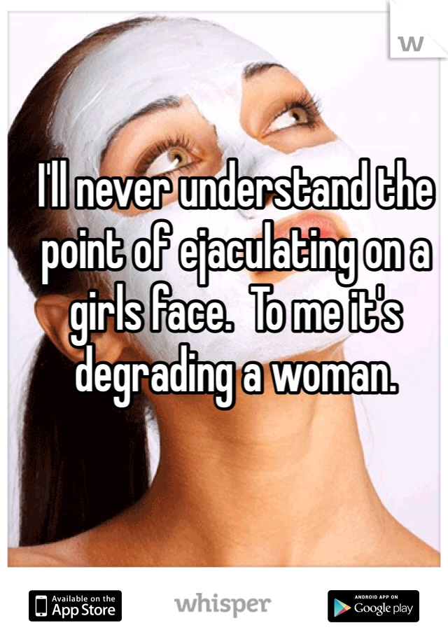 I'll never understand the point of ejaculating on a girls face.  To me it's degrading a woman.