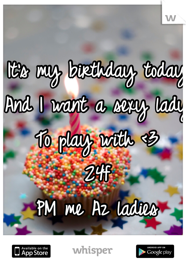 It's my birthday today  And I want a sexy lady  To play with <3  24f  PM me Az ladies