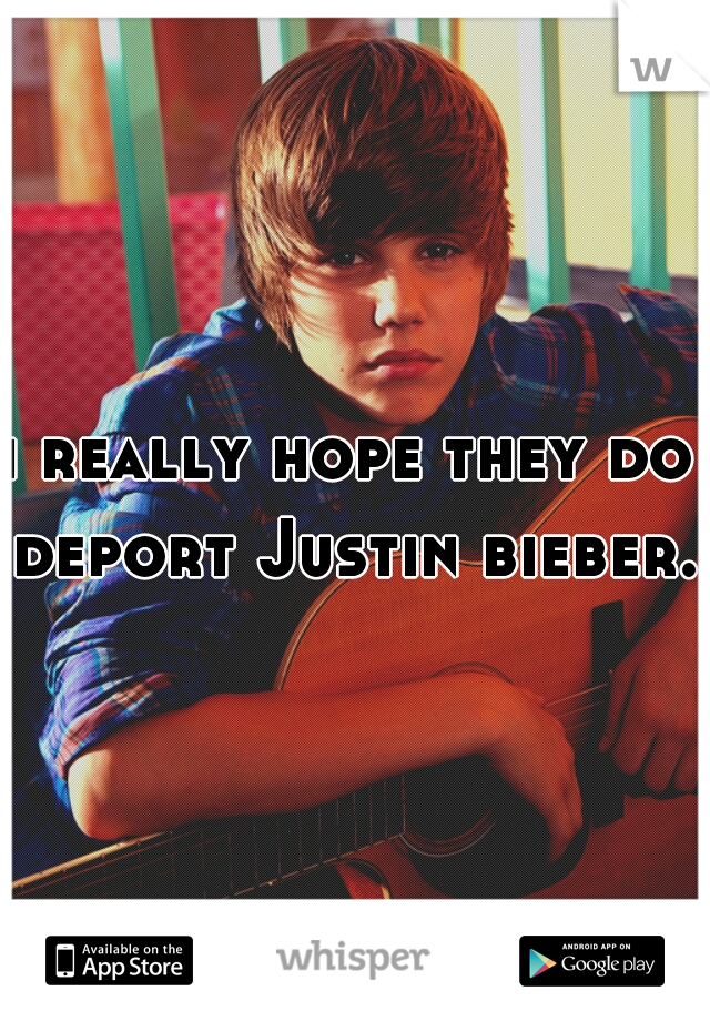 i really hope they do deport Justin bieber.