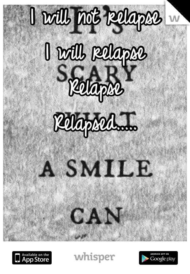 I will not relapse  I will relapse  Relapse Relapsed.....