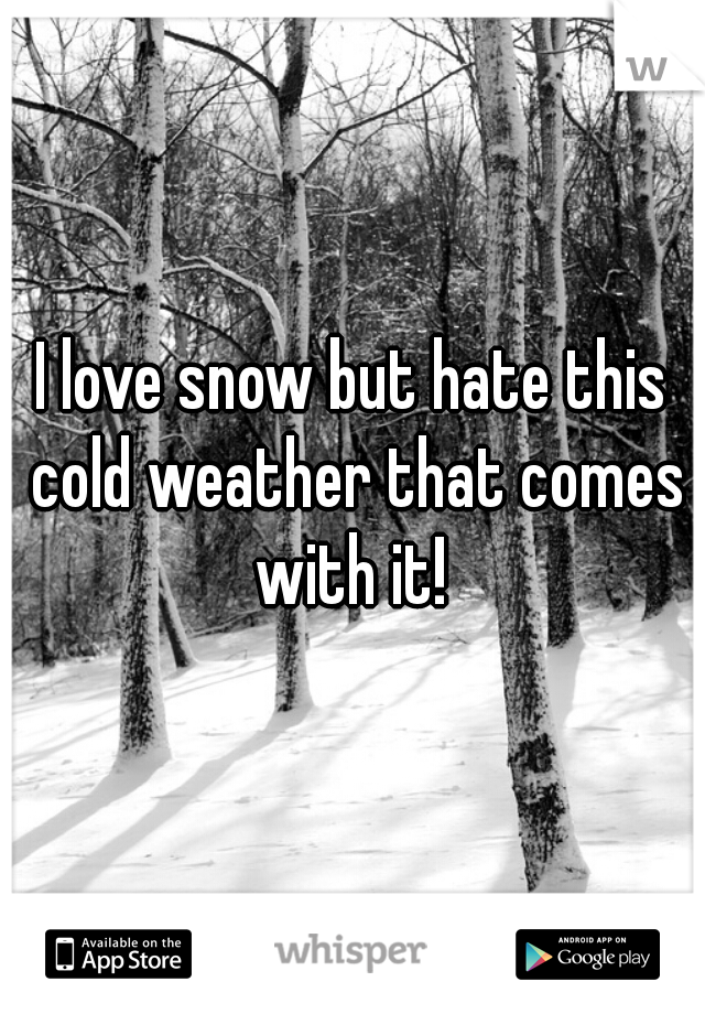 I love snow but hate this cold weather that comes with it!