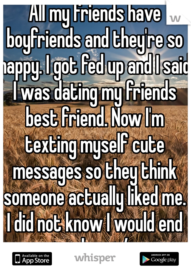 All my friends have boyfriends and they're so happy. I got fed up and I said I was dating my friends best friend. Now I'm texting myself cute messages so they think someone actually liked me.  I did not know I would end up here :/