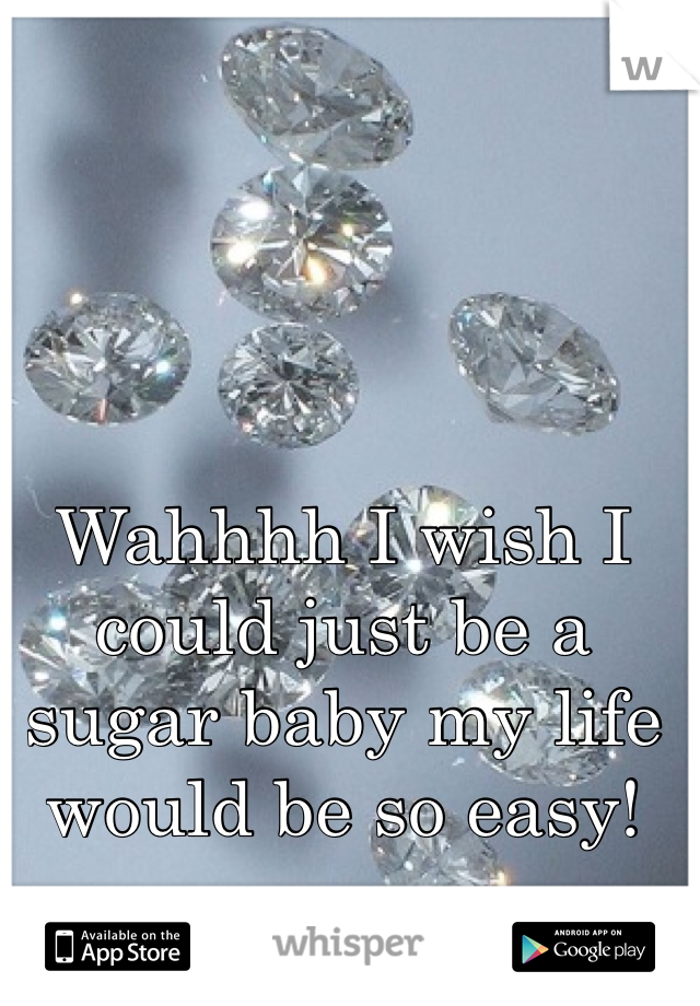Wahhhh I wish I could just be a sugar baby my life would be so easy!