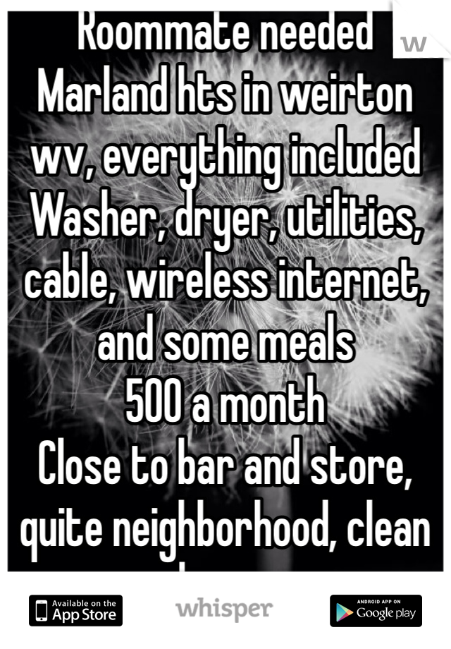 Roommate needed Marland hts in weirton wv, everything included  Washer, dryer, utilities, cable, wireless internet, and some meals  500 a month Close to bar and store, quite neighborhood, clean house