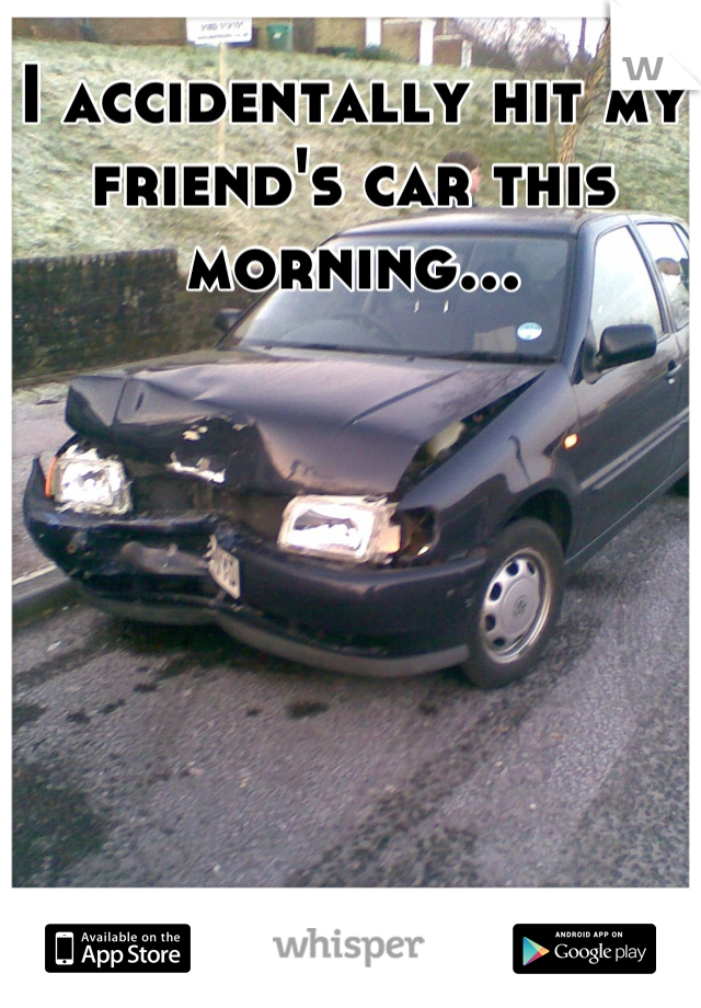 I accidentally hit my friend's car this morning...