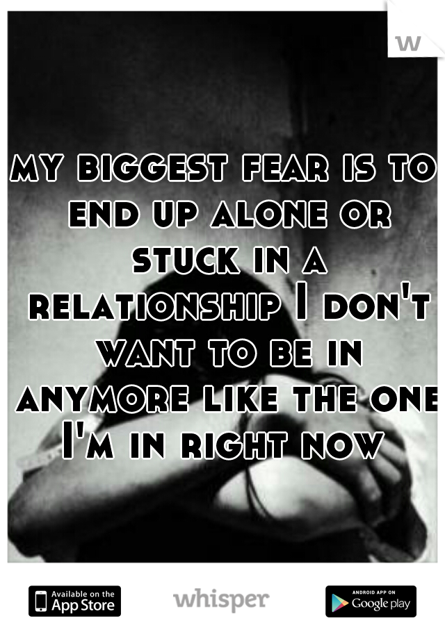my biggest fear is to end up alone or stuck in a relationship I don't want to be in anymore like the one I'm in right now