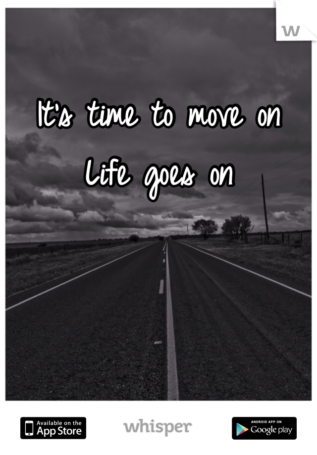 It's time to move on Life goes on
