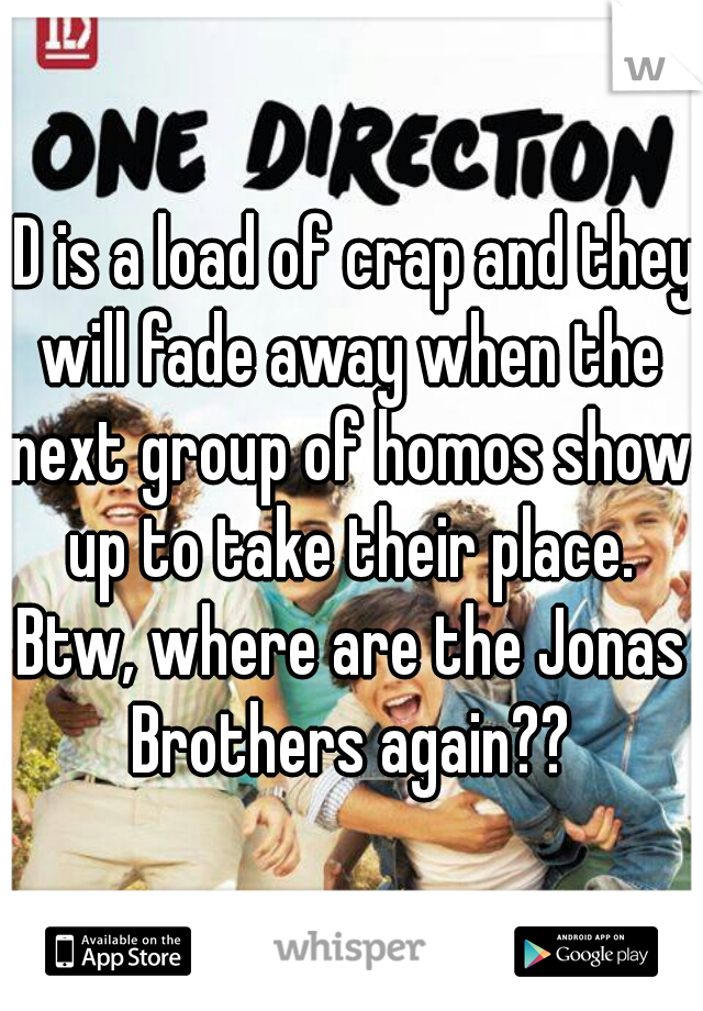 1D is a load of crap and they will fade away when the next group of homos show up to take their place. Btw, where are the Jonas Brothers again??