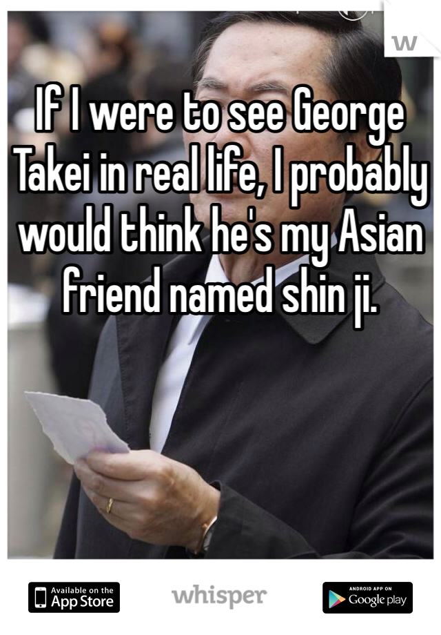 If I were to see George Takei in real life, I probably would think he's my Asian friend named shin ji.