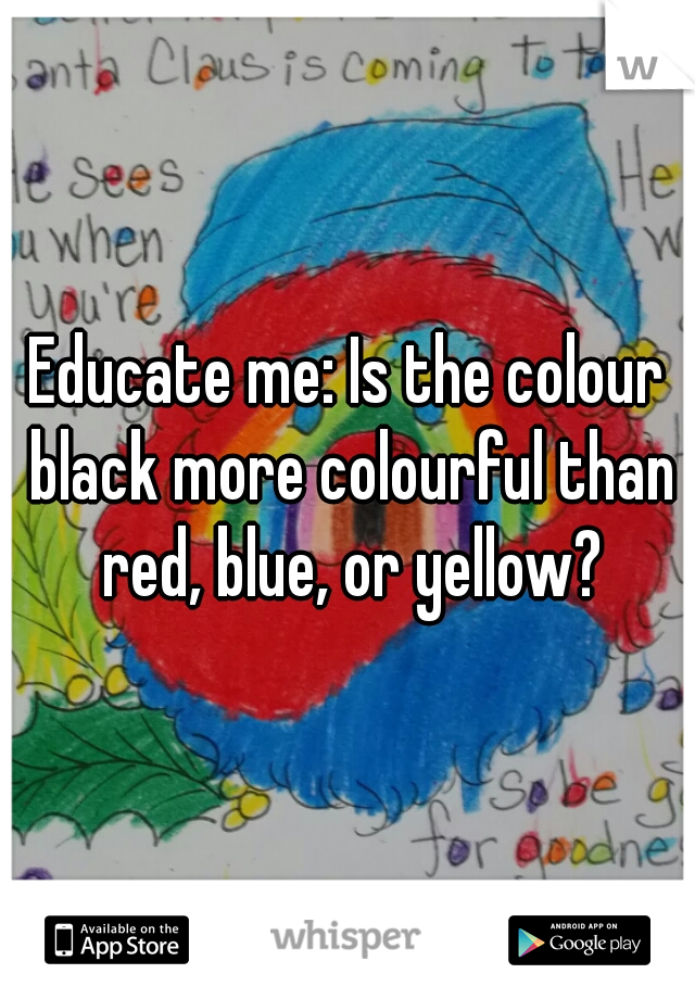 Educate me: Is the colour black more colourful than red, blue, or yellow?