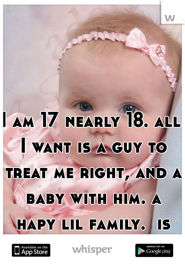I am 17 nearly 18. all I want is a guy to treat me right, and a baby with him. a hapy lil family.  is that normal x