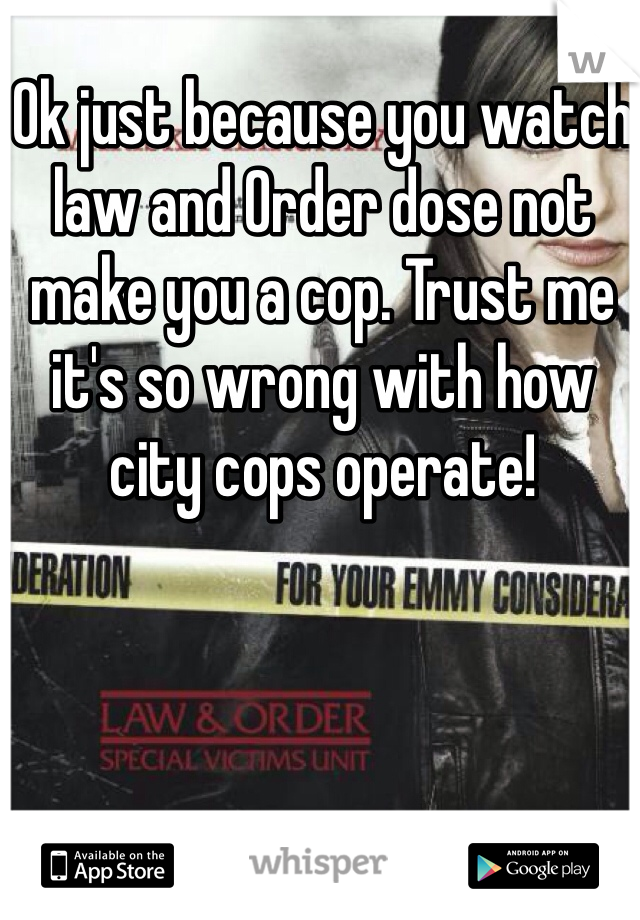 Ok just because you watch law and Order dose not make you a cop. Trust me it's so wrong with how city cops operate!