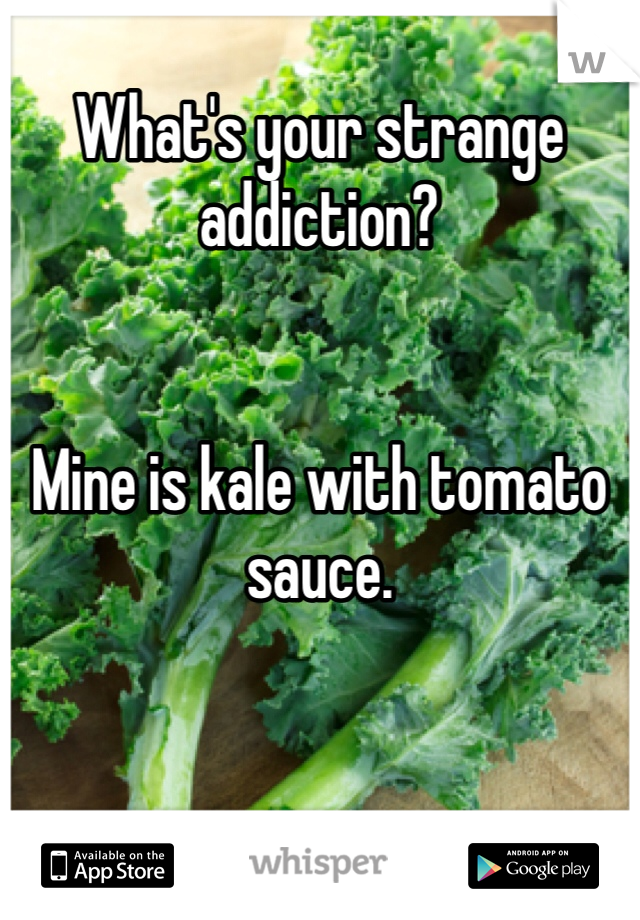 What's your strange addiction?   Mine is kale with tomato sauce.