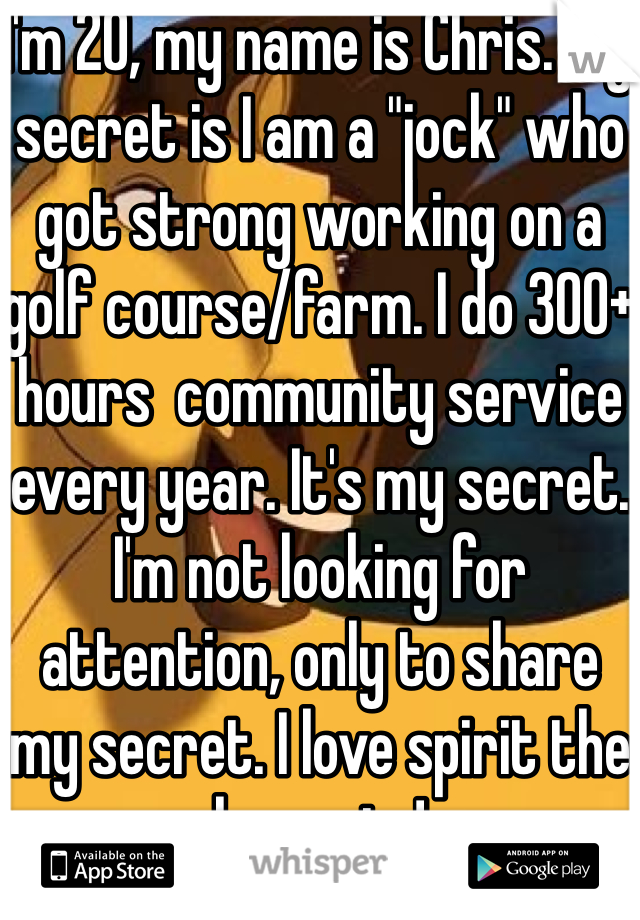 """I'm 20, my name is Chris. My secret is I am a """"jock"""" who got strong working on a golf course/farm. I do 300+ hours  community service every year. It's my secret. I'm not looking for attention, only to share my secret. I love spirit the horse to!"""