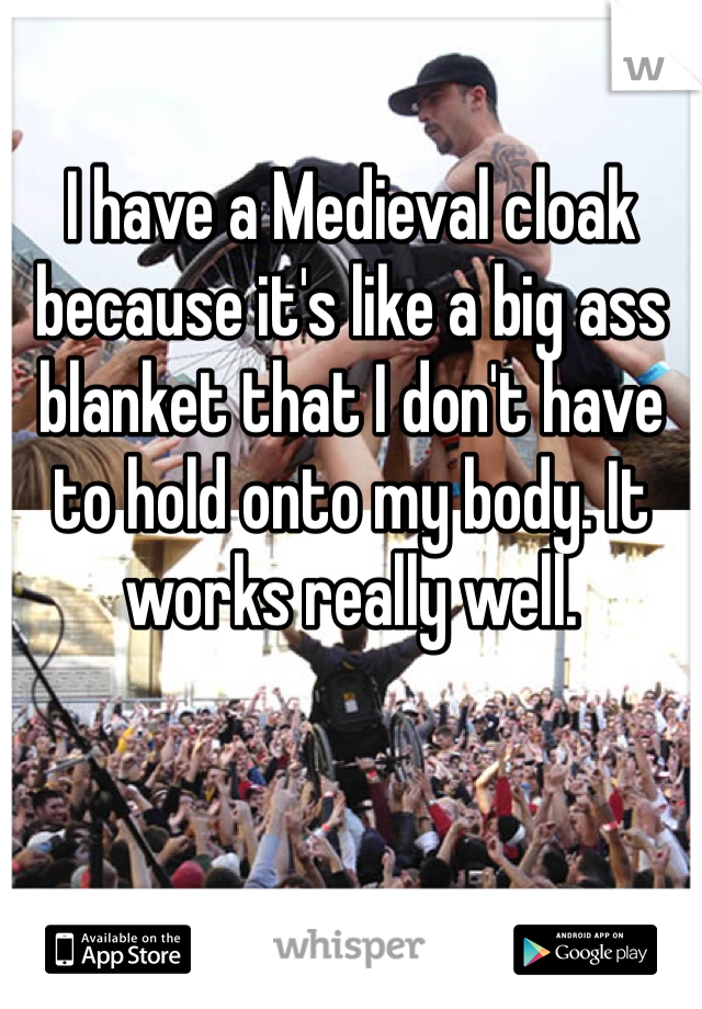 I have a Medieval cloak because it's like a big ass blanket that I don't have to hold onto my body. It works really well.