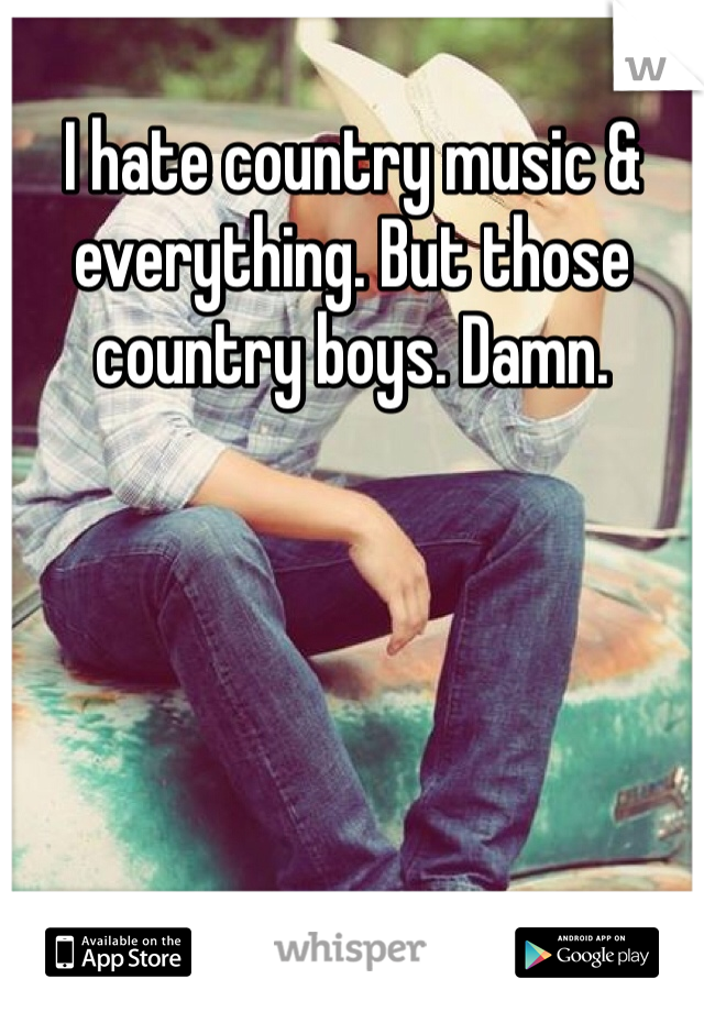 I hate country music & everything. But those country boys. Damn.