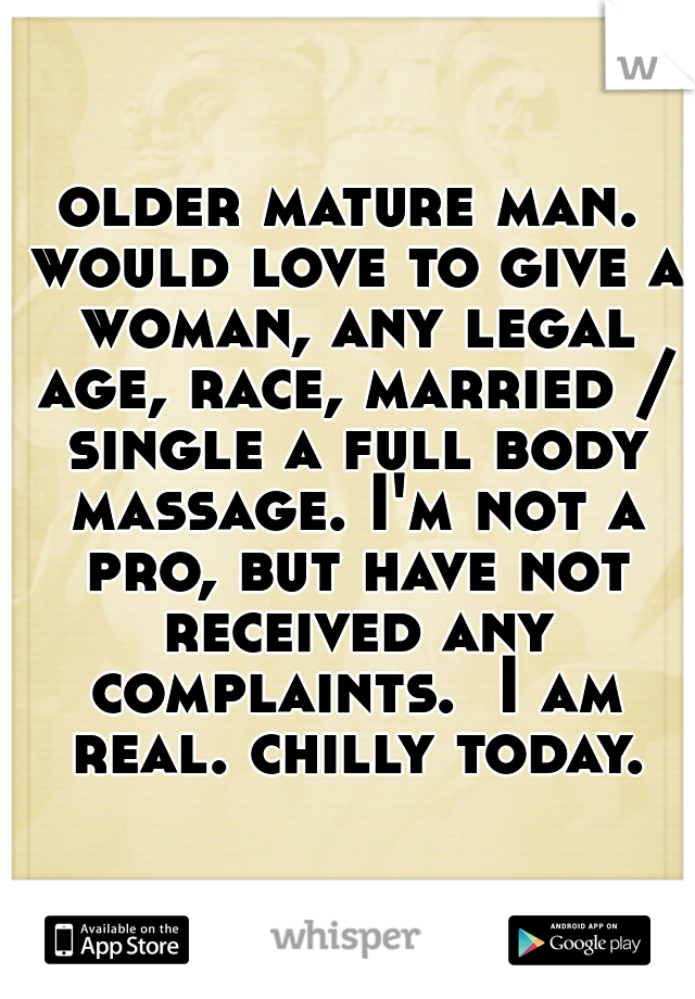 older mature man. would love to give a woman, any legal age, race, married / single a full body massage. I'm not a pro, but have not received any complaints.  I am real. chilly today.