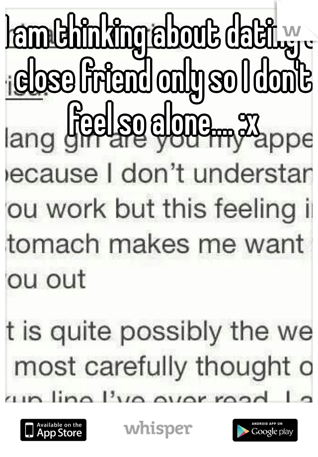 I am thinking about dating a close friend only so I don't feel so alone.... :x