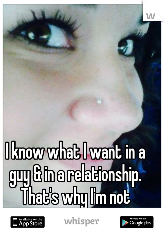 I know what I want in a guy & in a relationship. That's why I'm not settling until I find it.