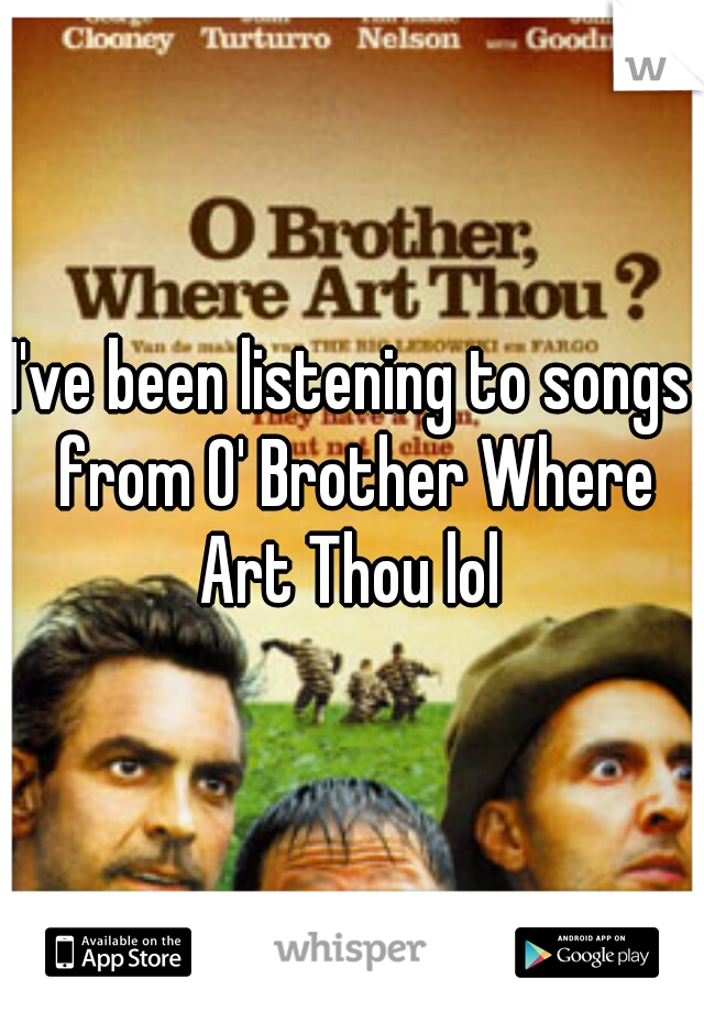I've been listening to songs from O' Brother Where Art Thou lol