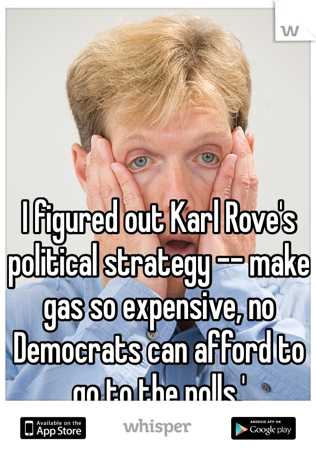 I figured out Karl Rove's political strategy -- make gas so expensive, no Democrats can afford to go to the polls.'