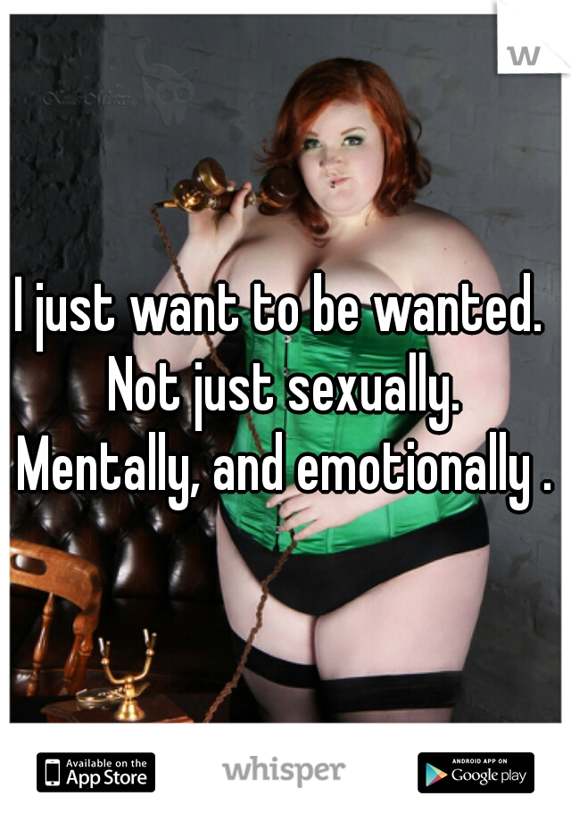 I just want to be wanted.  Not just sexually. Mentally, and emotionally .