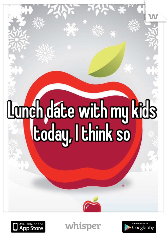 Lunch date with my kids today, I think so