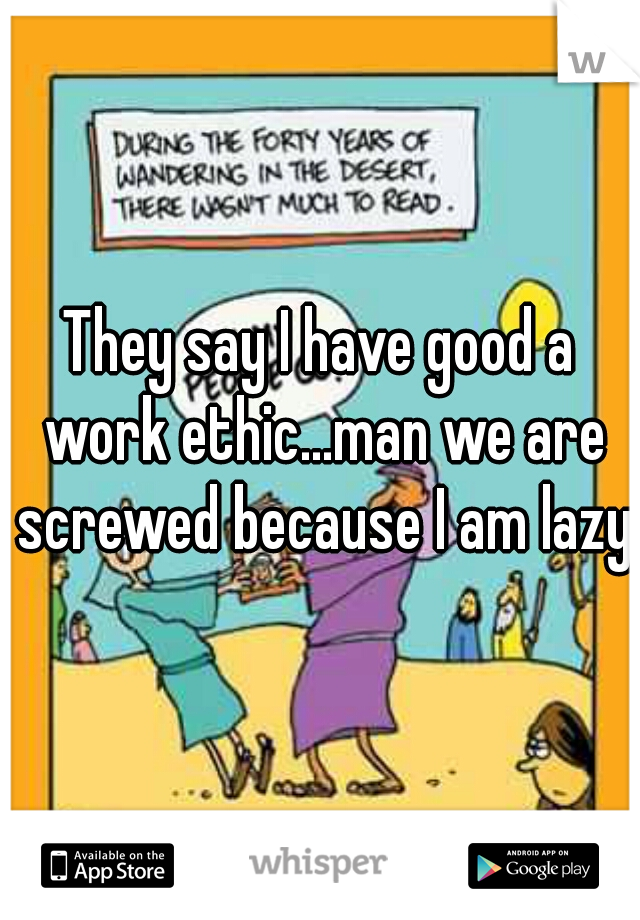 They say I have good a work ethic...man we are screwed because I am lazy!