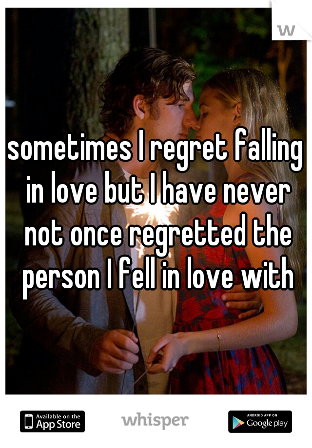 sometimes I regret falling in love but I have never not once regretted the person I fell in love with
