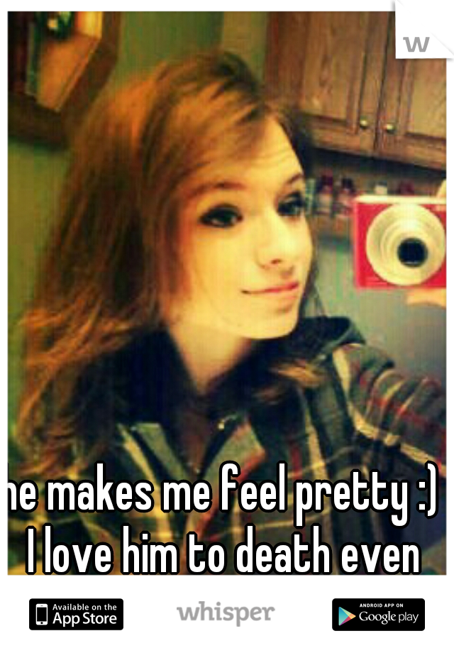 """he makes me feel pretty :) I love him to death even though I'm 4""""11 lol"""