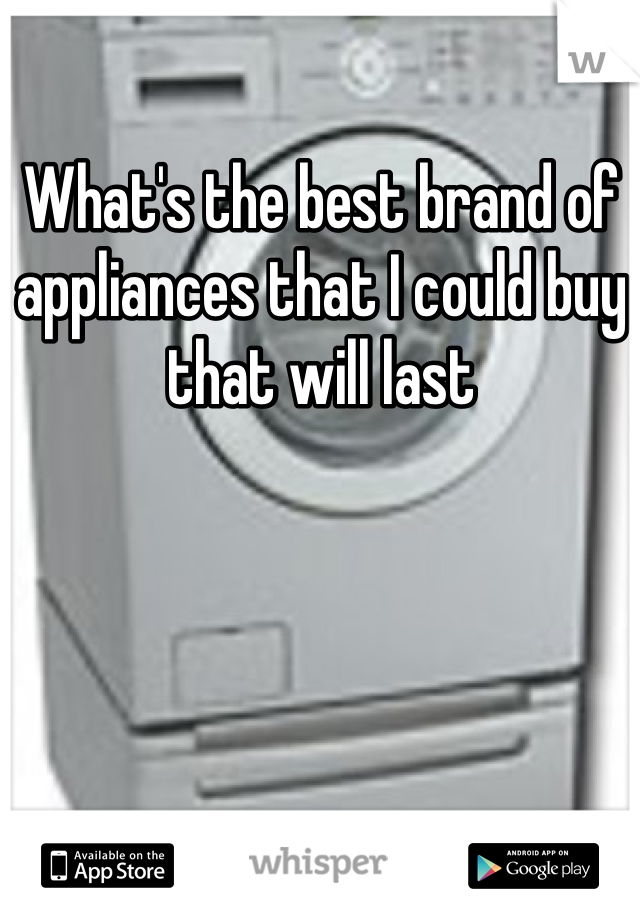 What's the best brand of appliances that I could buy that will last