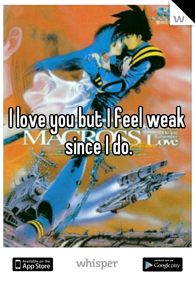 I love you but I feel weak since I do.