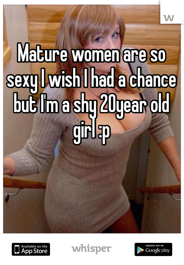 Mature women are so sexy I wish I had a chance but I'm a shy 20year old girl :p