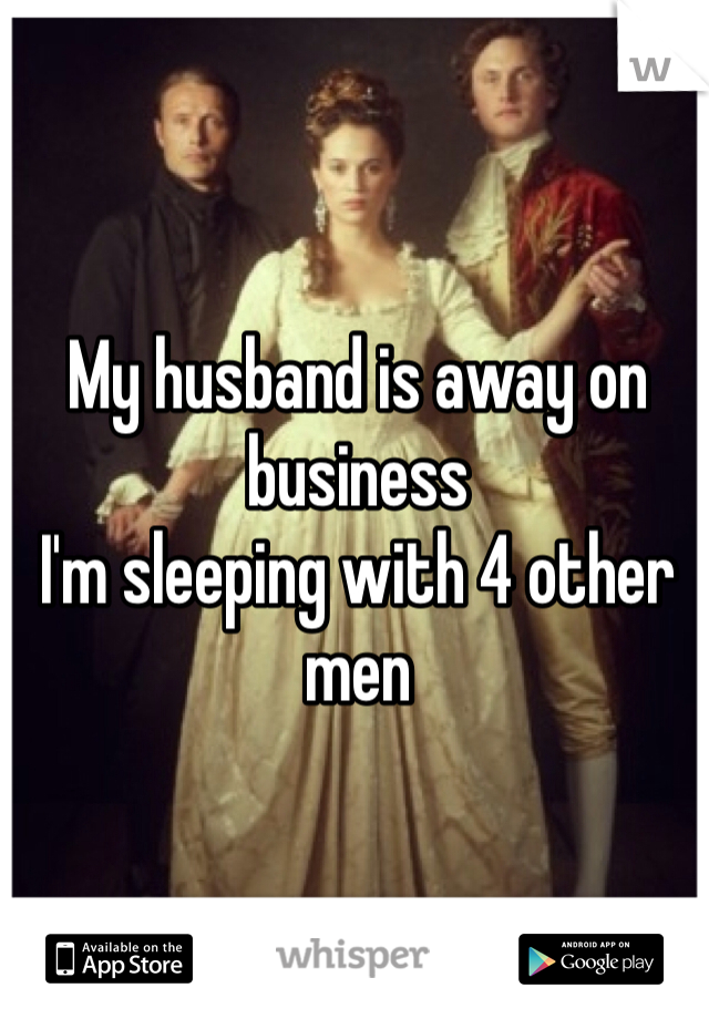 My husband is away on business  I'm sleeping with 4 other men