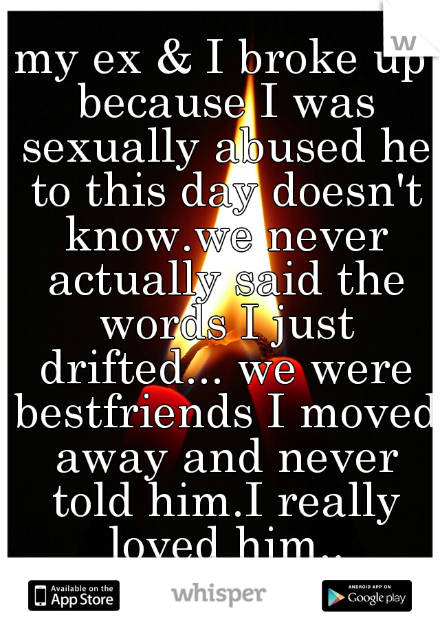 my ex & I broke up because I was sexually abused he to this day doesn't know.we never actually said the words I just drifted... we were bestfriends I moved away and never told him.I really loved him..