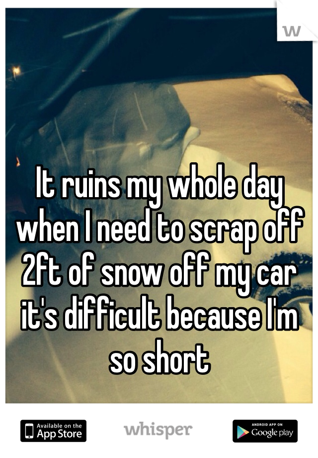 It ruins my whole day when I need to scrap off 2ft of snow off my car it's difficult because I'm so short