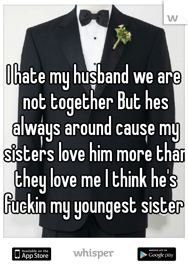 I hate my husband we are not together But hes always around cause my sisters love him more than they love me I think he's fuckin my youngest sister