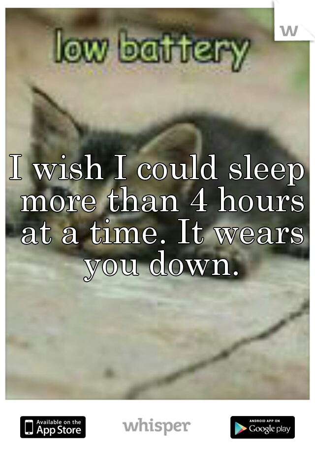 I wish I could sleep more than 4 hours at a time. It wears you down.
