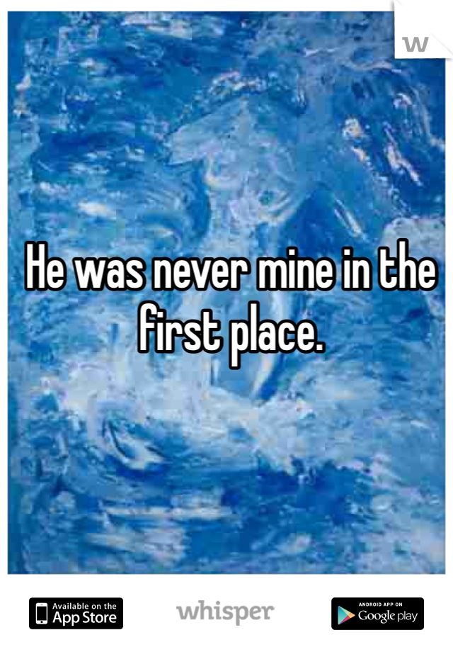 He was never mine in the first place.