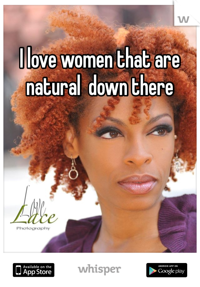 I love women that are natural  down there