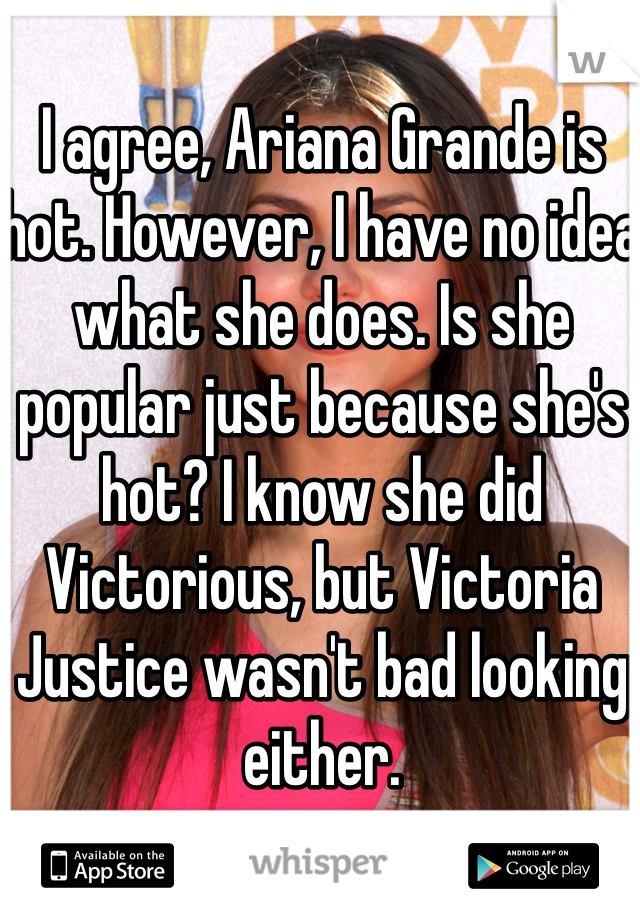 I agree, Ariana Grande is hot. However, I have no idea what she does. Is she popular just because she's hot? I know she did Victorious, but Victoria Justice wasn't bad looking either.
