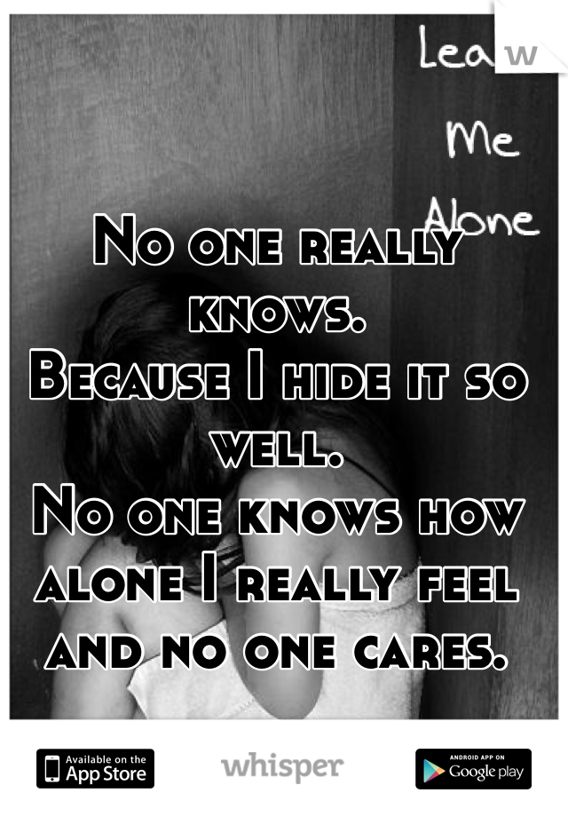 No one really knows.  Because I hide it so well.  No one knows how alone I really feel  and no one cares.