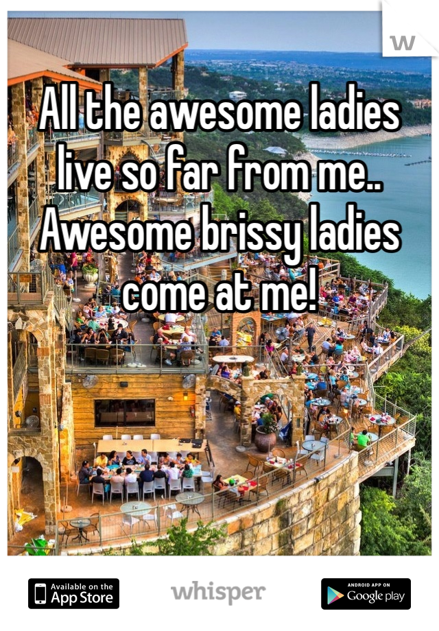All the awesome ladies live so far from me.. Awesome brissy ladies come at me!