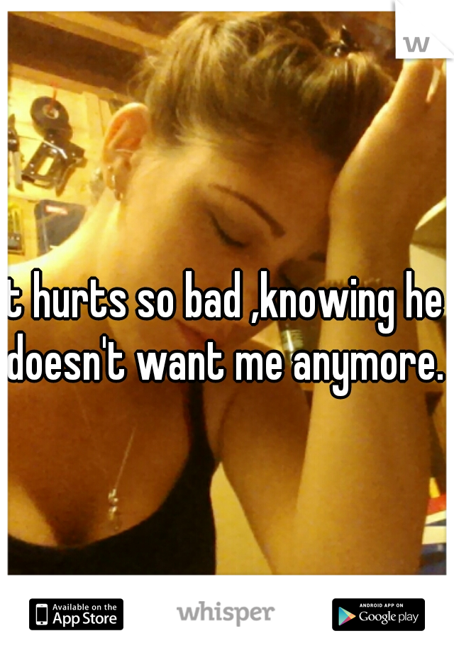 it hurts so bad ,knowing he doesn't want me anymore.