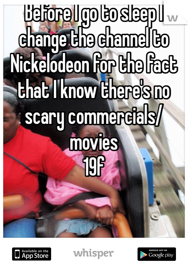 Before I go to sleep I change the channel to Nickelodeon for the fact that I know there's no scary commercials/movies  19f