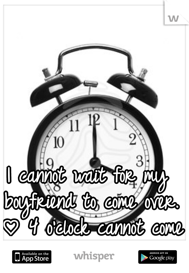 I cannot wait for my boyfriend to come over. ♡ 4 o'clock cannot come soon enough.