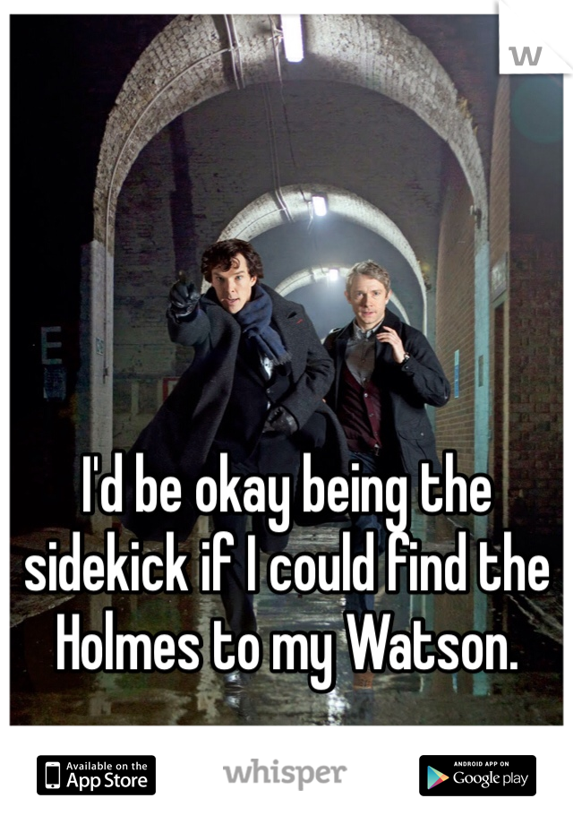 I'd be okay being the sidekick if I could find the Holmes to my Watson.