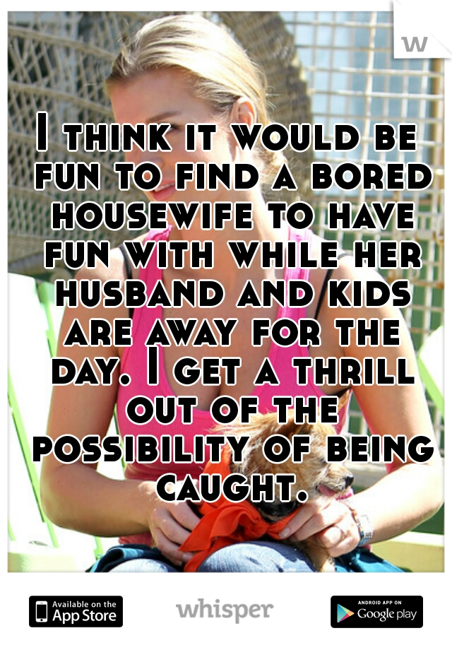 I think it would be fun to find a bored housewife to have fun with while her husband and kids are away for the day. I get a thrill out of the possibility of being caught.